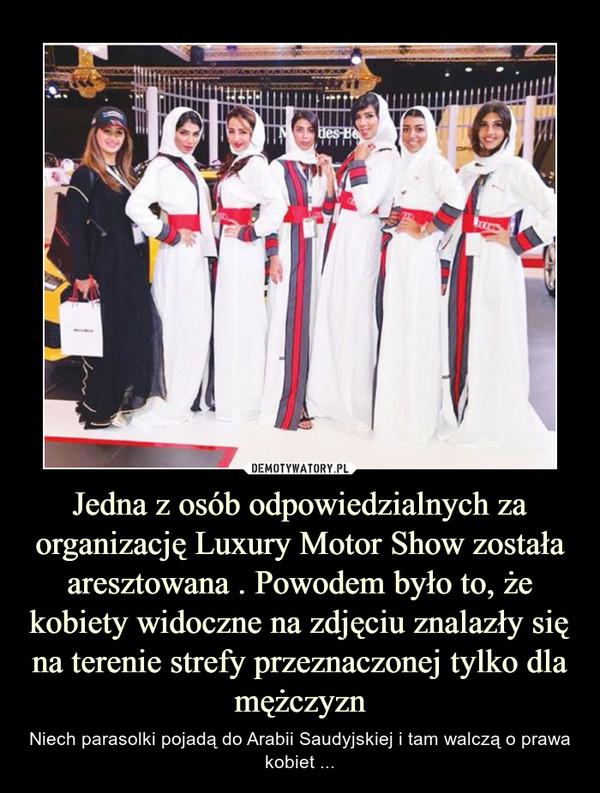 Jedna z osób odpowiedzialnych za organizację Luxury Motor Show została aresztowana . Powodem było to, że kobiety widoczne na zdjęciu znalazły się na terenie strefy przeznaczonej tylko dla mężczyzn – Niech parasolki pojadą do Arabii Saudyjskiej i tam walczą o prawa kobiet ...