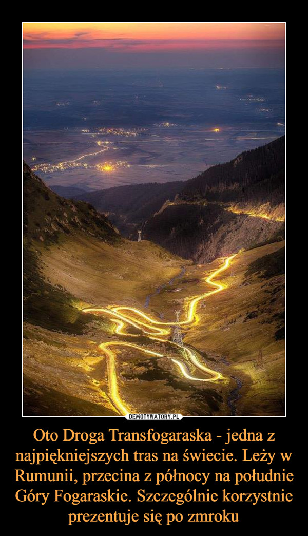 Oto Droga Transfogaraska - jedna z najpiękniejszych tras na świecie. Leży w Rumunii, przecina z północy na południe Góry Fogaraskie. Szczególnie korzystnie prezentuje się po zmroku –