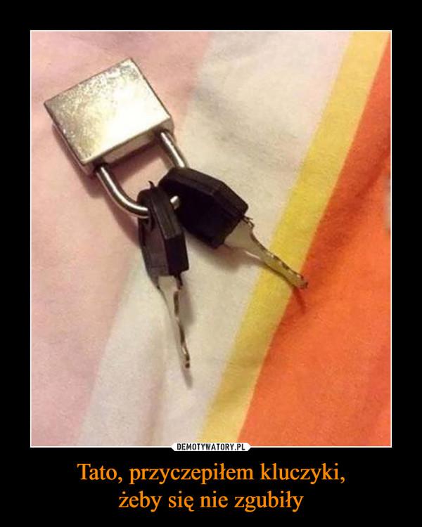 Tato, przyczepiłem kluczyki,żeby się nie zgubiły –