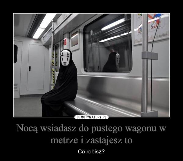 Nocą wsiadasz do pustego wagonu w metrze i zastajesz to – Co robisz?