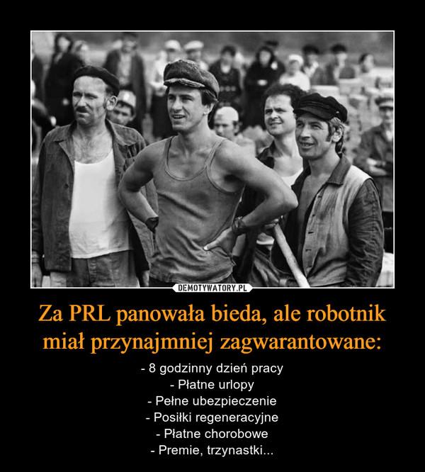 Za PRL panowała bieda, ale robotnik miał przynajmniej zagwarantowane: – - 8 godzinny dzień pracy- Płatne urlopy- Pełne ubezpieczenie- Posiłki regeneracyjne- Płatne chorobowe- Premie, trzynastki...