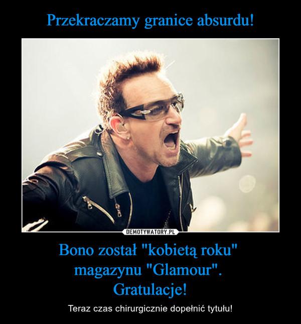 """Bono został """"kobietą roku"""" magazynu """"Glamour"""". Gratulacje! – Teraz czas chirurgicznie dopełnić tytułu!"""