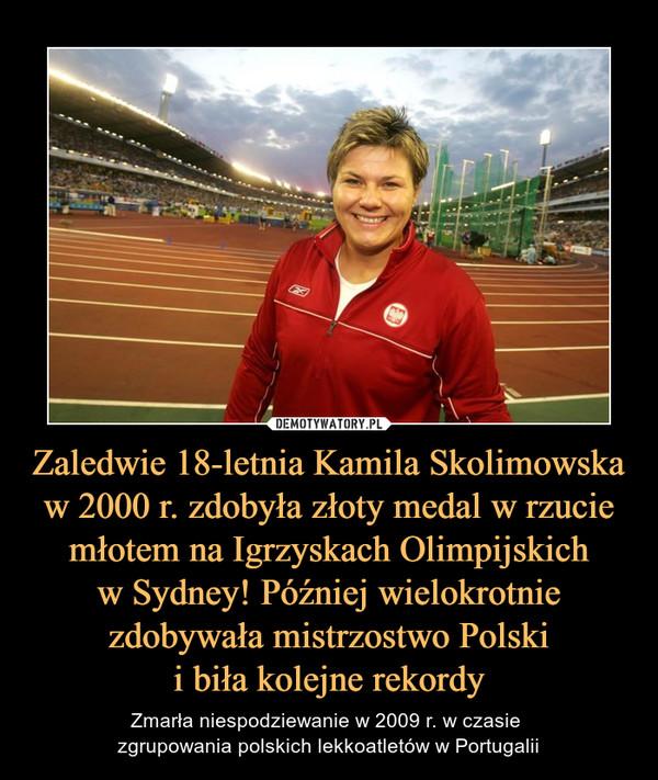Zaledwie 18-letnia Kamila Skolimowska w 2000 r. zdobyła złoty medal w rzucie młotem na Igrzyskach Olimpijskichw Sydney! Później wielokrotnie zdobywała mistrzostwo Polskii biła kolejne rekordy – Zmarła niespodziewanie w 2009 r. w czasie zgrupowania polskich lekkoatletów w Portugalii