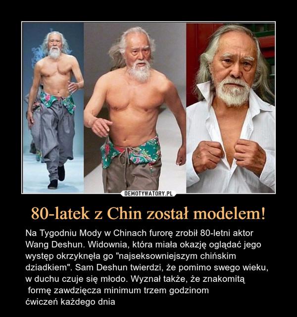 """80-latek z Chin został modelem! – Na Tygodniu Mody w Chinach furorę zrobił 80-letni aktor Wang Deshun. Widownia, która miała okazję oglądać jego występ okrzyknęła go """"najseksowniejszym chińskim dziadkiem"""". Sam Deshun twierdzi, że pomimo swego wieku, w duchu czuje się młodo. Wyznał także, że znakomitą formę zawdzięcza minimum trzem godzinom ćwiczeń każdego dnia"""