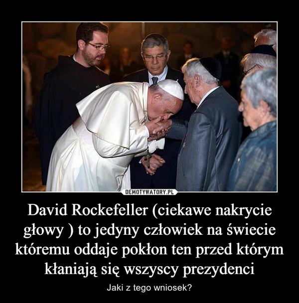 David Rockefeller (ciekawe nakrycie głowy ) to jedyny człowiek na świecie któremu oddaje pokłon ten przed którym kłaniają się wszyscy prezydenci – Jaki z tego wniosek?