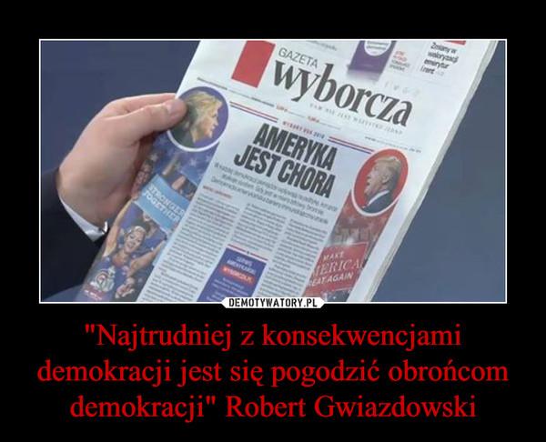 """""""Najtrudniej z konsekwencjami demokracji jest się pogodzić obrońcom demokracji"""" Robert Gwiazdowski –"""