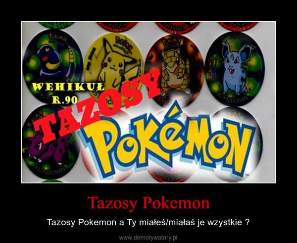Tazosy Pokemon – Tazosy Pokemon a Ty miałeś/miałaś je wzystkie ?