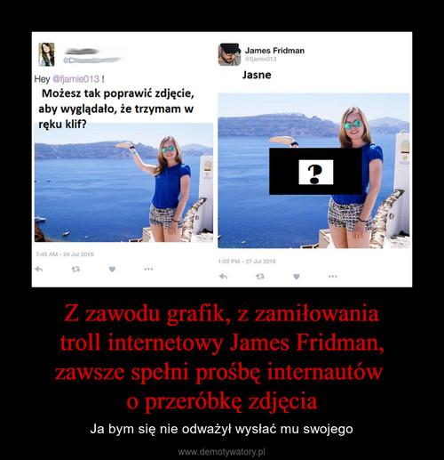 Z zawodu grafik, z zamiłowania  troll internetowy James Fridman,  zawsze spełni prośbę internautów  o przeróbkę zdjęcia