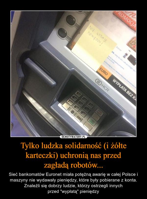 """Tylko ludzka solidarność (i żółte karteczki) uchronią nas przedzagładą robotów... – Sieć bankomatów Euronet miała potężną awarię w całej Polsce i maszyny nie wydawały pieniędzy, które były pobierane z konta. Znaleźli się dobrzy ludzie, którzy ostrzegli innychprzed """"wypłatą"""" pieniędzy"""