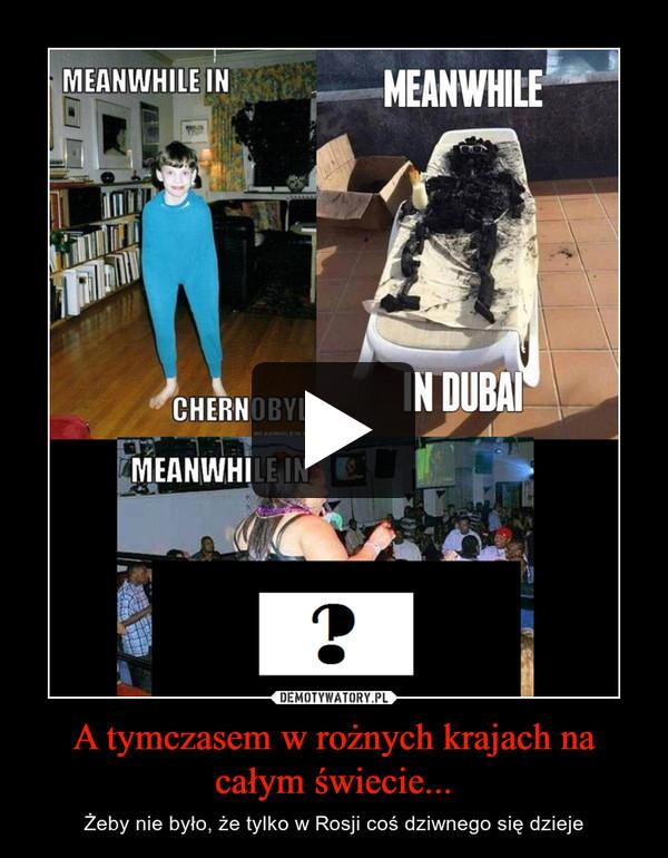 A tymczasem w rożnych krajach na całym świecie... – Żeby nie było, że tylko w Rosji coś dziwnego się dzieje