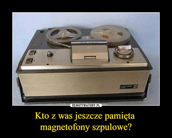 Kto z was jeszcze pamięta magnetofony szpulowe? –