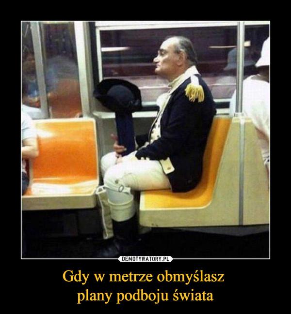 Gdy w metrze obmyślasz plany podboju świata –