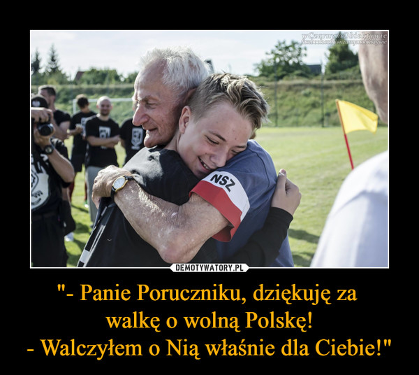 """""""- Panie Poruczniku, dziękuję za walkę o wolną Polskę!- Walczyłem o Nią właśnie dla Ciebie!"""" –"""