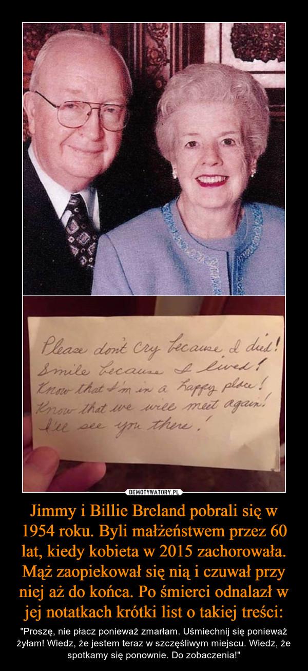 """Jimmy i Billie Breland pobrali się w 1954 roku. Byli małżeństwem przez 60 lat, kiedy kobieta w 2015 zachorowała. Mąż zaopiekował się nią i czuwał przy niej aż do końca. Po śmierci odnalazł w jej notatkach krótki list o takiej treści: – """"Proszę, nie płacz ponieważ zmarłam. Uśmiechnij się ponieważ żyłam! Wiedz, że jestem teraz w szczęśliwym miejscu. Wiedz, że spotkamy się ponownie. Do zobaczenia!"""""""