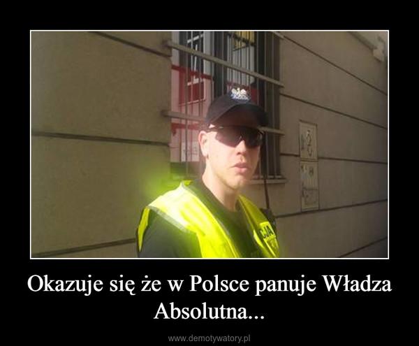 Okazuje się że w Polsce panuje Władza Absolutna... –