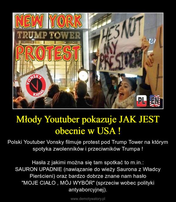 """Młody Youtuber pokazuje JAK JEST obecnie w USA ! – Polski Youtuber Vonsky filmuje protest pod Trump Tower na którym spotyka zwolenników i przeciwników Trumpa !Hasła z jakimi można się tam spotkać to m.in.:SAURON UPADNIE (nawiązanie do wieży Saurona z Władcy Pierścieni) oraz bardzo dobrze znane nam hasło""""MOJE CIAŁO , MÓJ WYBÓR"""" (sprzeciw wobec polityki antyaborcyjnej)."""