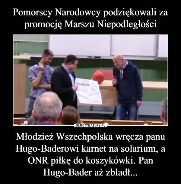 Młodzież Wszechpolska wręcza panu Hugo-Baderowi karnet na solarium, a ONR piłkę do koszykówki. Pan Hugo-Bader aż zbladł... –