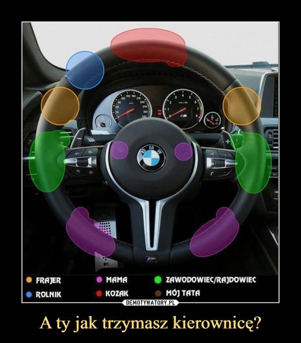 A ty jak trzymasz kierownicę? –
