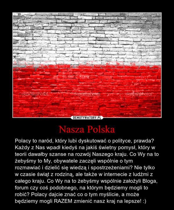 Nasza Polska – Polacy to naród, który lubi dyskutować o polityce, prawda? Każdy z Nas wpadł kiedyś na jakiś świetny pomysł, który w teorii dawałby szanse na rozwój Naszego kraju. Co Wy na to żebyśmy to My, obywatele zaczęli wspólnie o tym rozmawiać i dzielić się wiedzą i spostrzeżeniami? Nie tylko w czasie świąt z rodziną, ale także w internecie z ludźmi z całego kraju. Co Wy na to żebyśmy wspólnie założyli Bloga, forum czy coś podobnego, na którym będziemy mogli to robić? Polacy dajcie znać co o tym myślicie, a może będziemy mogli RAZEM zmienić nasz kraj na lepsze! :)