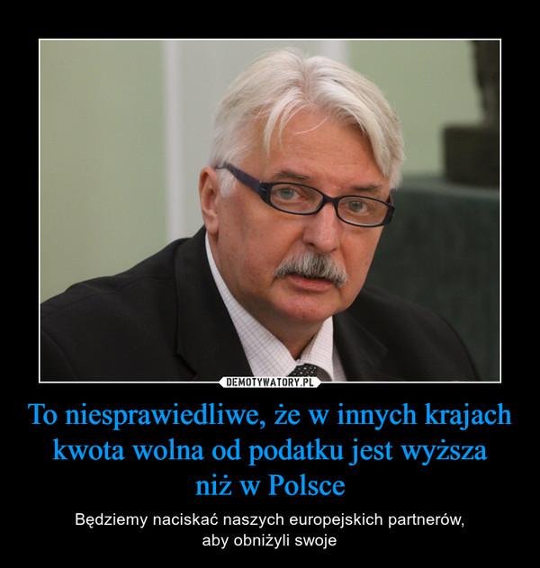 To niesprawiedliwe, że w innych krajach kwota wolna od podatku jest wyższaniż w Polsce – Będziemy naciskać naszych europejskich partnerów,aby obniżyli swoje