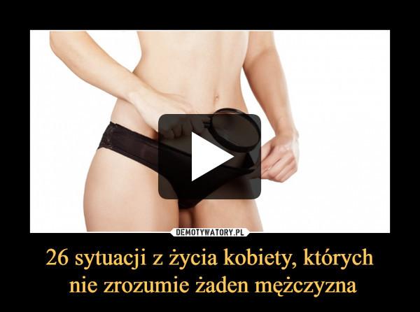 26 sytuacji z życia kobiety, których nie zrozumie żaden mężczyzna –