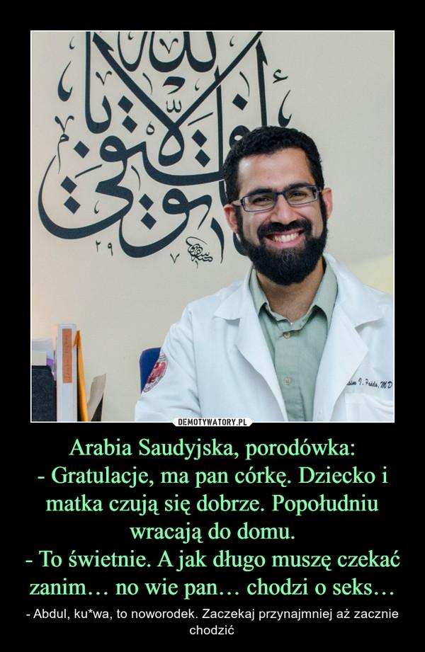 Arabia Saudyjska, porodówka:- Gratulacje, ma pan córkę. Dziecko i matka czują się dobrze. Popołudniu wracają do domu.- To świetnie. A jak długo muszę czekać zanim… no wie pan… chodzi o seks… – - Abdul, ku*wa, to noworodek. Zaczekaj przynajmniej aż zacznie chodzić