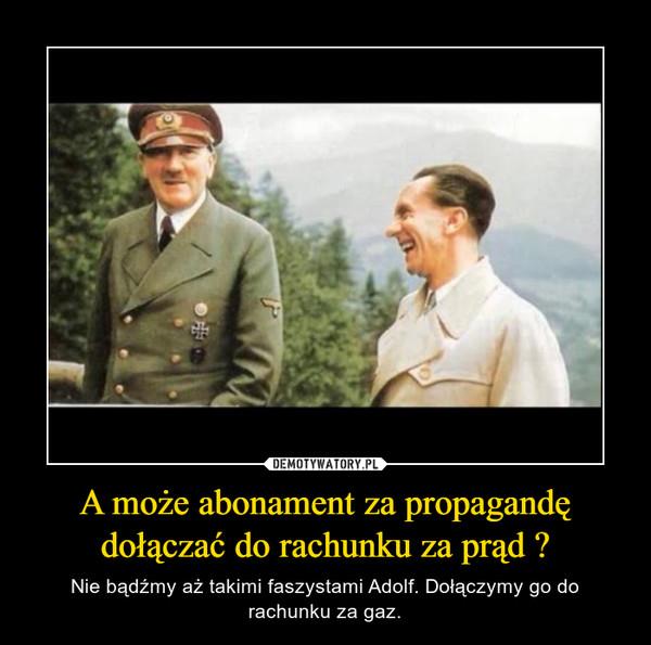 A może abonament za propagandę dołączać do rachunku za prąd ? – Nie bądźmy aż takimi faszystami Adolf. Dołączymy go do rachunku za gaz.