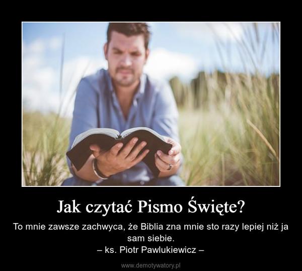 Jak czytać Pismo Święte? – To mnie zawsze zachwyca, że Biblia zna mnie sto razy lepiej niż ja sam siebie.– ks. Piotr Pawlukiewicz –