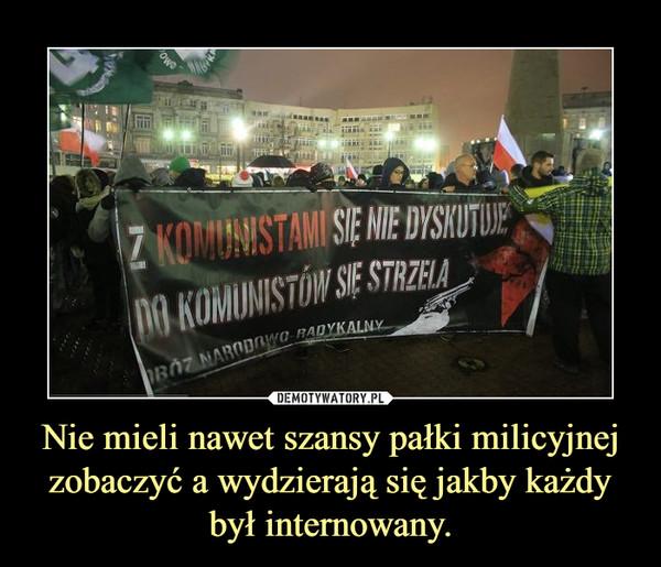 Nie mieli nawet szansy pałki milicyjnej zobaczyć a wydzierają się jakby każdy był internowany. –