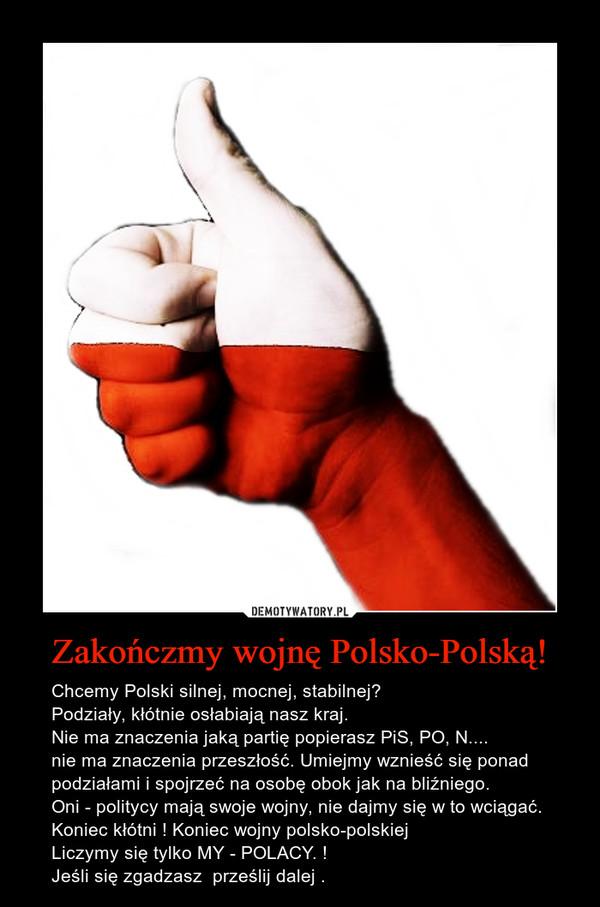 Zakończmy wojnę Polsko-Polską! – Chcemy Polski silnej, mocnej, stabilnej?Podziały, kłótnie osłabiają nasz kraj.  Nie ma znaczenia jaką partię popierasz PiS, PO, N....nie ma znaczenia przeszłość. Umiejmy wznieść się ponad podziałami i spojrzeć na osobę obok jak na bliźniego.Oni - politycy mają swoje wojny, nie dajmy się w to wciągać.Koniec kłótni ! Koniec wojny polsko-polskiej                                   Liczymy się tylko MY - POLACY. !Jeśli się zgadzasz  prześlij dalej .