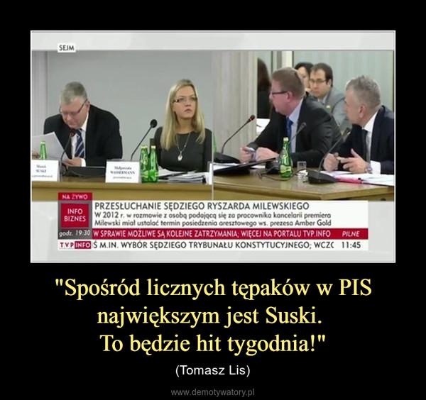 """""""Spośród licznych tępaków w PIS największym jest Suski. To będzie hit tygodnia!"""" – (Tomasz Lis)"""