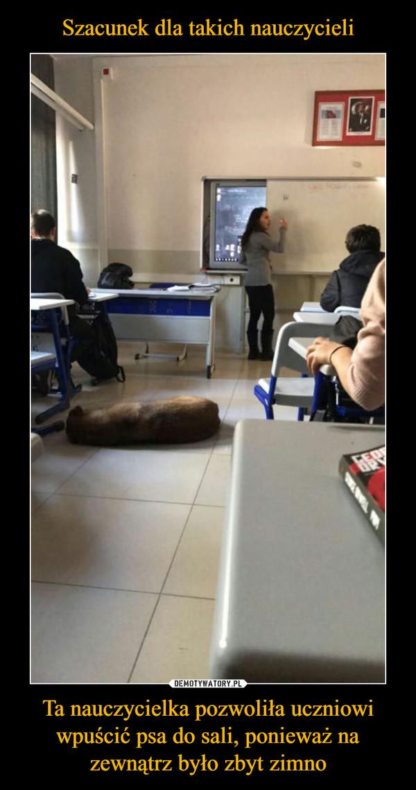 Ta nauczycielka pozwoliła uczniowi wpuścić psa do sali, ponieważ na zewnątrz było zbyt zimno –