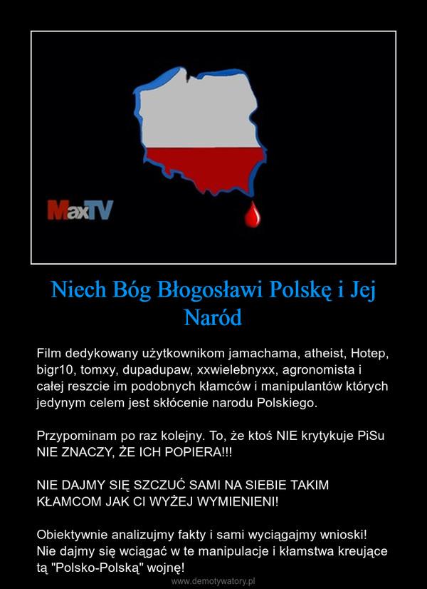 """Niech Bóg Błogosławi Polskę i Jej Naród – Film dedykowany użytkownikom jamachama, atheist, Hotep, bigr10, tomxy, dupadupaw, xxwielebnyxx, agronomista i całej reszcie im podobnych kłamców i manipulantów których jedynym celem jest skłócenie narodu Polskiego.Przypominam po raz kolejny. To, że ktoś NIE krytykuje PiSu NIE ZNACZY, ŻE ICH POPIERA!!!NIE DAJMY SIĘ SZCZUĆ SAMI NA SIEBIE TAKIM KŁAMCOM JAK CI WYŻEJ WYMIENIENI!Obiektywnie analizujmy fakty i sami wyciągajmy wnioski! Nie dajmy się wciągać w te manipulacje i kłamstwa kreujące tą """"Polsko-Polską"""" wojnę!"""