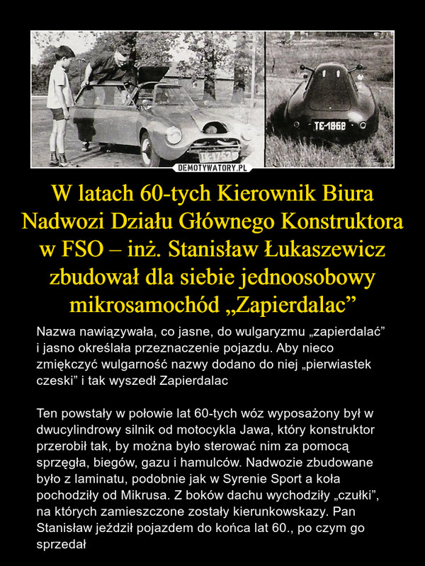 """W latach 60-tych Kierownik Biura Nadwozi Działu Głównego Konstruktora w FSO – inż. Stanisław Łukaszewicz zbudował dla siebie jednoosobowy mikrosamochód """"Zapierdalac"""" – Nazwa nawiązywała, co jasne, do wulgaryzmu """"zapierdalać"""" i jasno określała przeznaczenie pojazdu. Aby nieco zmiękczyć wulgarność nazwy dodano do niej """"pierwiastek czeski"""" i tak wyszedł ZapierdalacTen powstały w połowie lat 60-tych wóz wyposażony był w dwucylindrowy silnik od motocykla Jawa, który konstruktor przerobił tak, by można było sterować nim za pomocą sprzęgła, biegów, gazu i hamulców. Nadwozie zbudowane było z laminatu, podobnie jak w Syrenie Sport a koła pochodziły od Mikrusa. Z boków dachu wychodziły """"czułki"""", na których zamieszczone zostały kierunkowskazy. Pan Stanisław jeździł pojazdem do końca lat 60., po czym go sprzedał"""