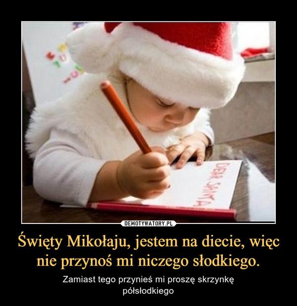 Święty Mikołaju, jestem na diecie, więc nie przynoś mi niczego słodkiego. – Zamiast tego przynieś mi proszę skrzynkępółsłodkiego