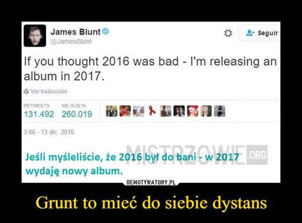 Grunt to mieć do siebie dystans –  If you thought 2016 was bad - 1'm releasing analbum in 2017Jeśli myśleliście, że 2016 był do bani - w 2017wydaję nowy album.