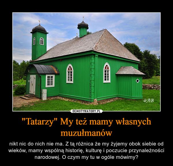 """""""Tatarzy"""" My też mamy własnych muzułmanów – nikt nic do nich nie ma. Z tą różnica że my żyjemy obok siebie od wieków, mamy wspólną historię, kulturę i poczucie przynależności narodowej. O czym my tu w ogóle mówimy?"""