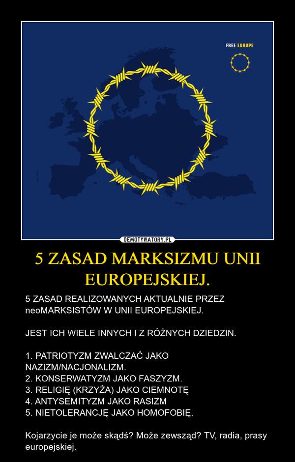5 ZASAD MARKSIZMU UNII EUROPEJSKIEJ. – 5 ZASAD REALIZOWANYCH AKTUALNIE PRZEZ neoMARKSISTÓW W UNII EUROPEJSKIEJ.JEST ICH WIELE INNYCH I Z RÓŻNYCH DZIEDZIN.1. PATRIOTYZM ZWALCZAĆ JAKO NAZIZM/NACJONALIZM.2. KONSERWATYZM JAKO FASZYZM.3. RELIGIĘ (KRZYŻA) JAKO CIEMNOTĘ4. ANTYSEMITYZM JAKO RASIZM5. NIETOLERANCJĘ JAKO HOMOFOBIĘ.Kojarzycie je może skądś? Może zewsząd? TV, radia, prasy europejskiej.