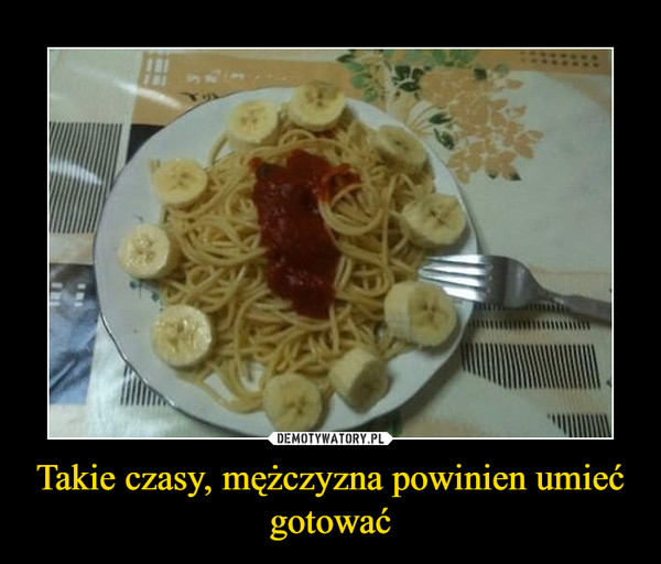 Takie czasy, mężczyzna powinien umieć gotować –