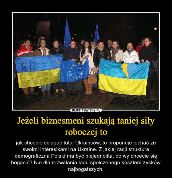 Jeżeli biznesmeni szukają taniej siły roboczej to – jak chcecie ściągać tutaj Ukraińców, to proponuje jechać ze swoimi interesikami na Ukraine. Z jakiej racji struktura demograficzna Polski ma być niejednolita, bo wy chcecie się bogacić? Nie dla rozwalania ładu społczenego kosztem zysków najbogatszych.