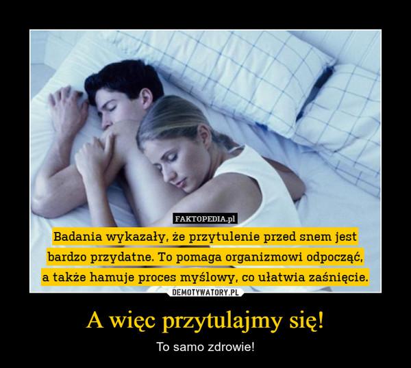A więc przytulajmy się! – To samo zdrowie! Badania wykazały, że przytulenie przed snem jest bardzo przydatne. To pomaga organizmowi odpocząć,a także hamuje proces myślowy, co ułatwia zaśnięcie.