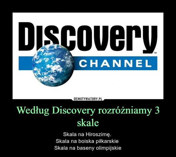 Według Discovery rozróżniamy 3 skale – Skala na Hiroszimę. Skala na boiska piłkarskie Skala na baseny olimpijskie