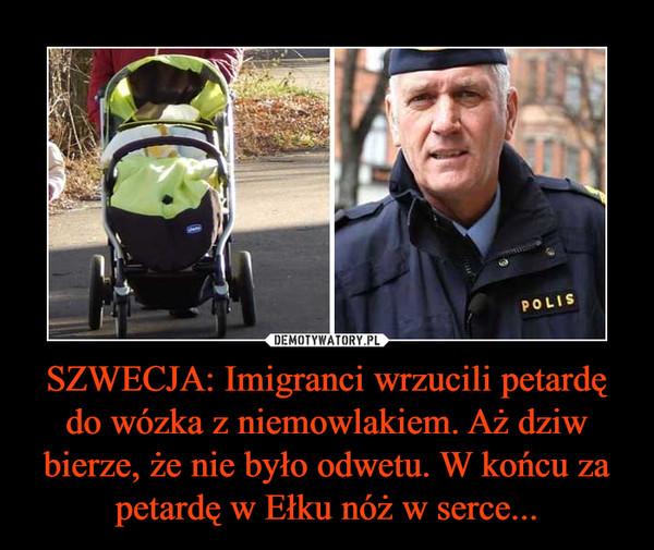 SZWECJA: Imigranci wrzucili petardę do wózka z niemowlakiem. Aż dziw bierze, że nie było odwetu. W końcu za petardę w Ełku nóż w serce... –