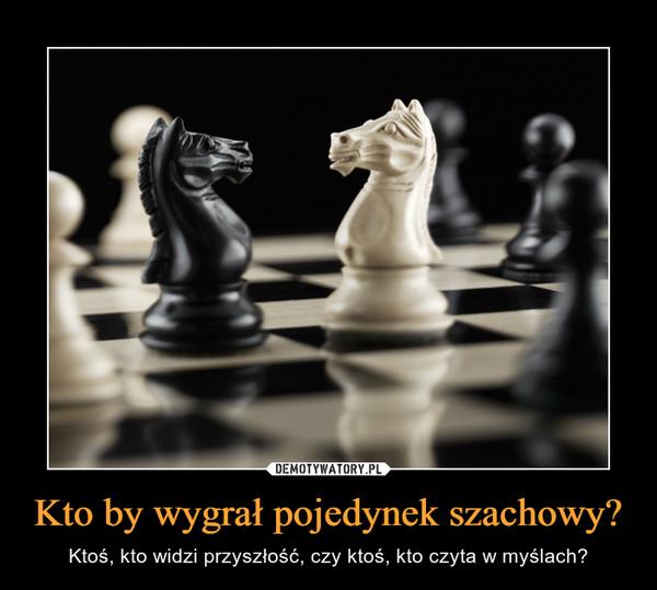 Kto by wygrał pojedynek szachowy?