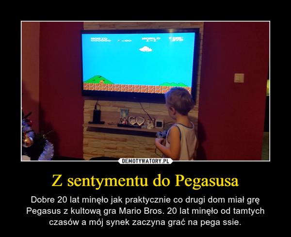 Z sentymentu do Pegasusa – Dobre 20 lat minęło jak praktycznie co drugi dom miał grę Pegasus z kultową gra Mario Bros. 20 lat minęło od tamtych czasów a mój synek zaczyna grać na pega ssie.