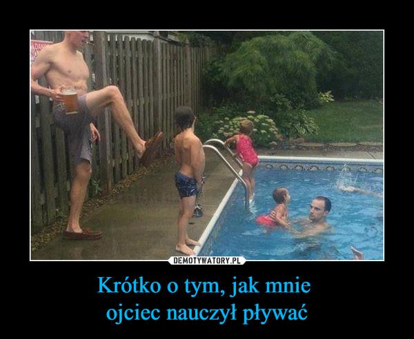 Krótko o tym, jak mnie ojciec nauczył pływać –