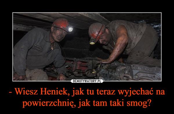 - Wiesz Heniek, jak tu teraz wyjechać na powierzchnię, jak tam taki smog? –