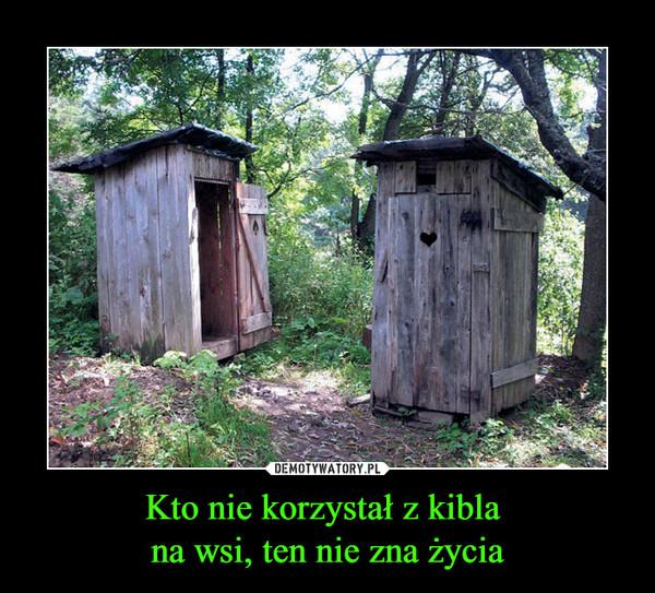 Kto nie korzystał z kibla na wsi, ten nie zna życia –