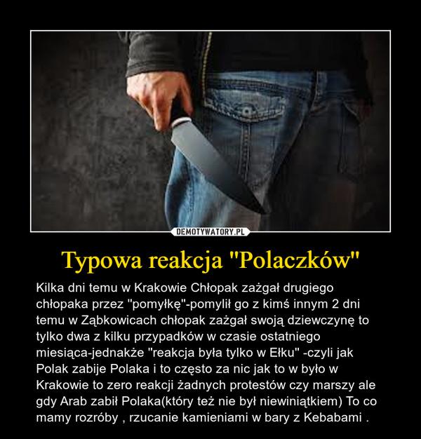 Typowa reakcja ''Polaczków'' – Kilka dni temu w Krakowie Chłopak zażgał drugiego chłopaka przez ''pomyłkę''-pomylił go z kimś innym 2 dni temu w Ząbkowicach chłopak zażgał swoją dziewczynę to tylko dwa z kilku przypadków w czasie ostatniego miesiąca-jednakże ''reakcja była tylko w Ełku'' -czyli jak Polak zabije Polaka i to często za nic jak to w było w Krakowie to zero reakcji żadnych protestów czy marszy ale gdy Arab zabił Polaka(który też nie był niewiniątkiem) To co mamy rozróby , rzucanie kamieniami w bary z Kebabami .