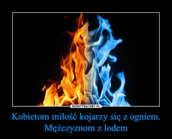Kobietom miłość kojarzy się z ogniem. Mężczyznom z lodem –